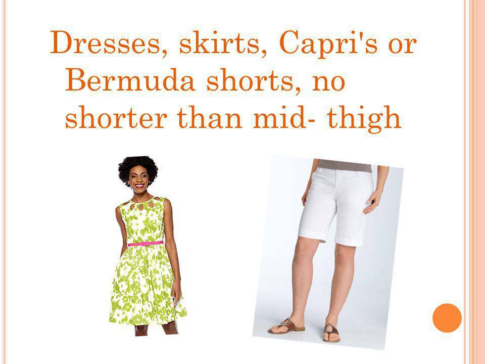 Dresses, skirts, Capri s or Bermuda shorts, no shorter than mid- thigh