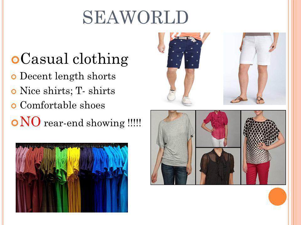 SEAWORLD Casual clothing Decent length shorts Nice shirts; T- shirts Comfortable shoes NO rear-end showing !!!!!