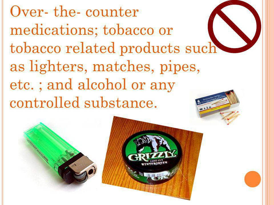 Over- the- counter medications; tobacco or tobacco related products such as lighters, matches, pipes, etc. ; and alcohol or any controlled substance.