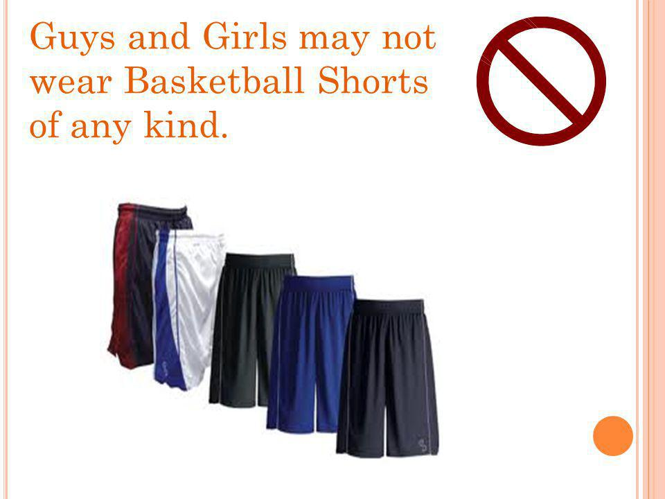 Guys and Girls may not wear Basketball Shorts of any kind.