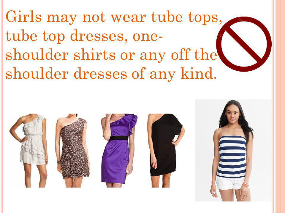Girls may not wear tube tops, tube top dresses, one- shoulder shirts or any off the shoulder dresses of any kind.