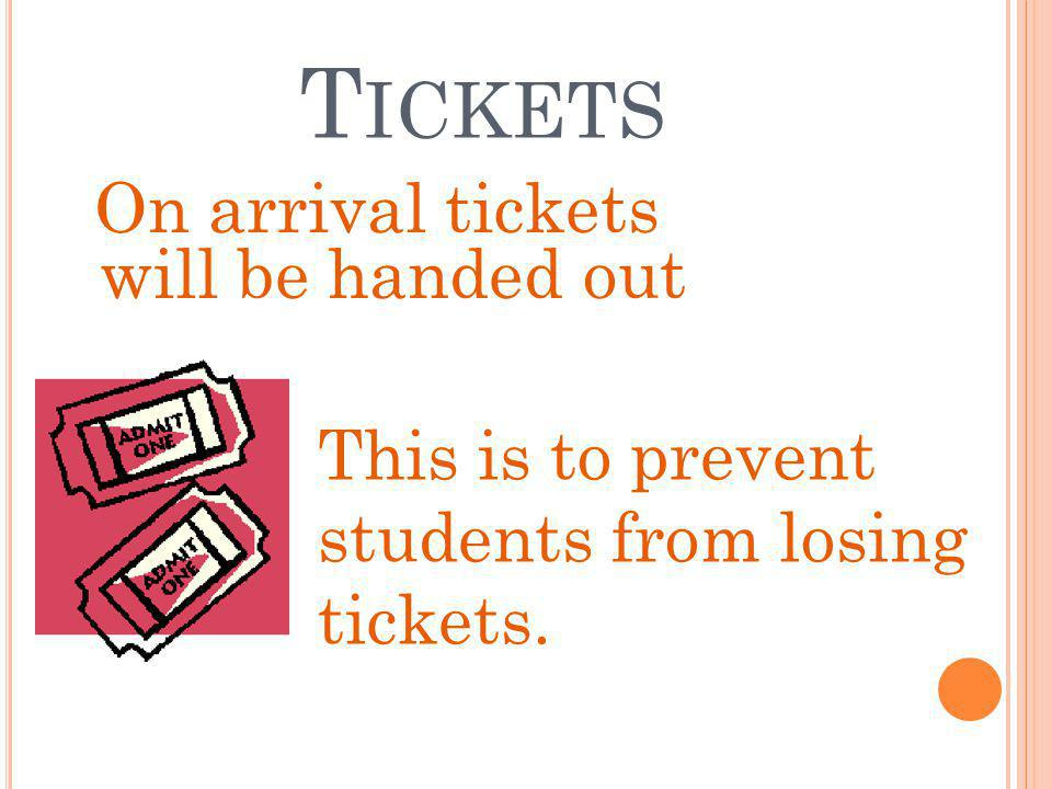 T ICKETS On arrival tickets will be handed out This is to prevent students from losing tickets.