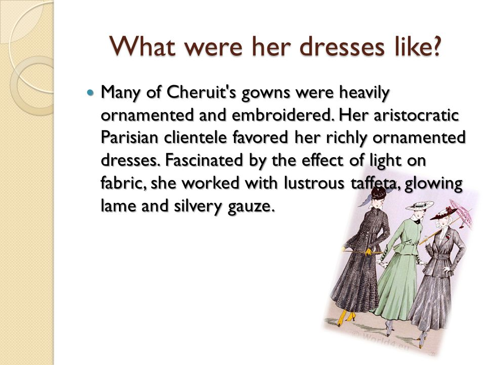 What were her dresses like. Many of Cheruit s gowns were heavily ornamented and embroidered.