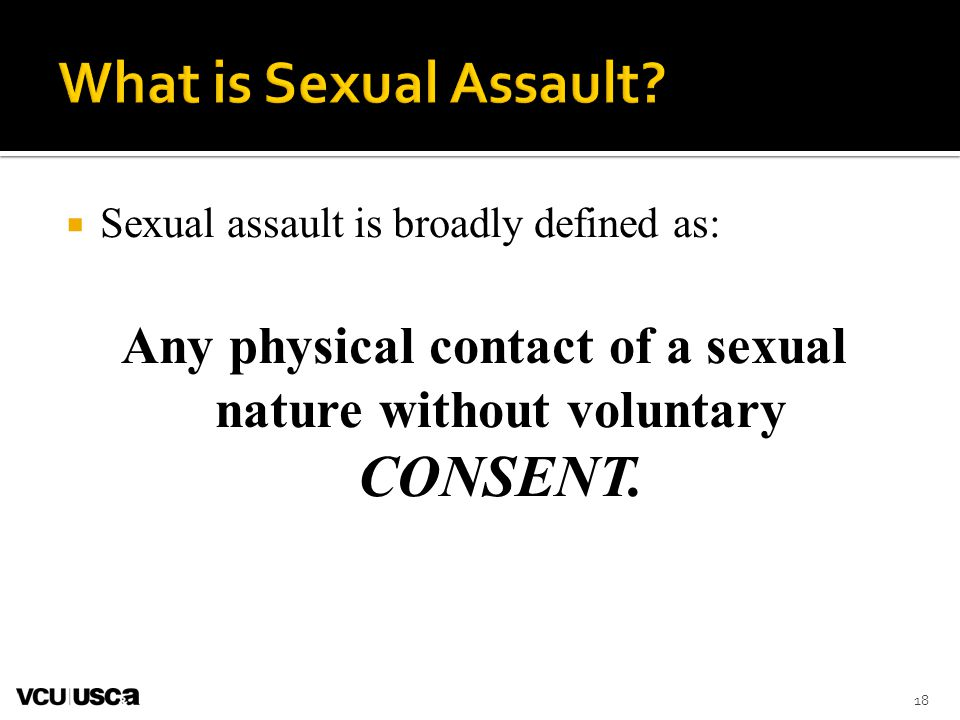 Sexual assault is broadly defined as: Any physical contact of a sexual nature without voluntary CONSENT. 18
