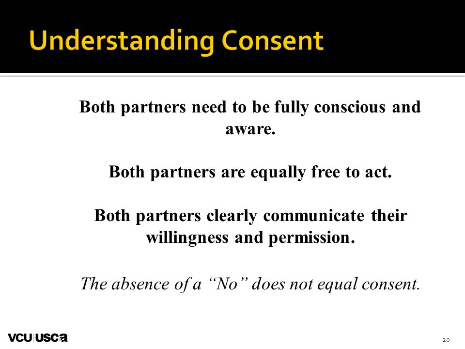 Both partners need to be fully conscious and aware. Both partners are equally free to act. Both partners clearly communicate their willingness and per