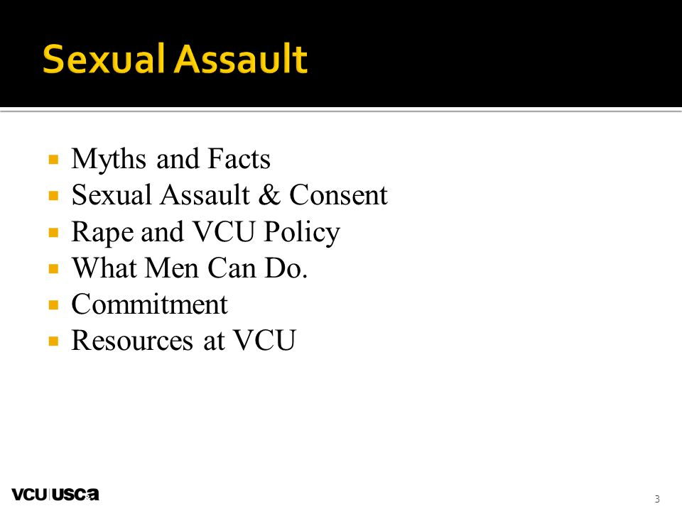 Myths and Facts Sexual Assault & Consent Rape and VCU Policy What Men Can Do. Commitment Resources at VCU 3