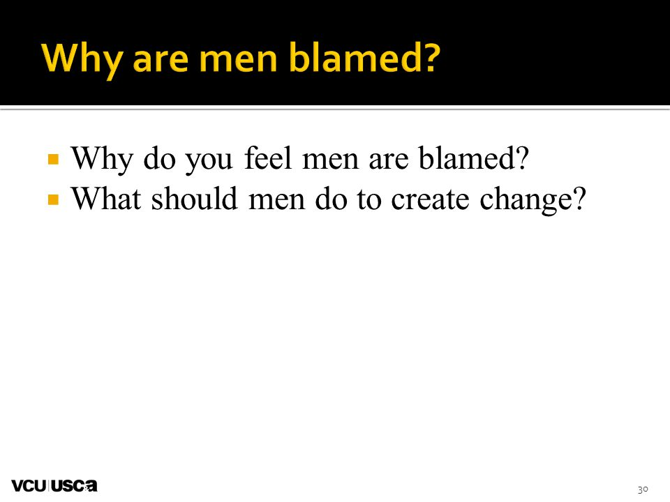 Why do you feel men are blamed? What should men do to create change? 30
