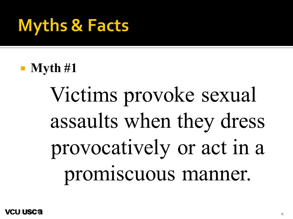 Myth #1 Victims provoke sexual assaults when they dress provocatively or act in a promiscuous manner. 4