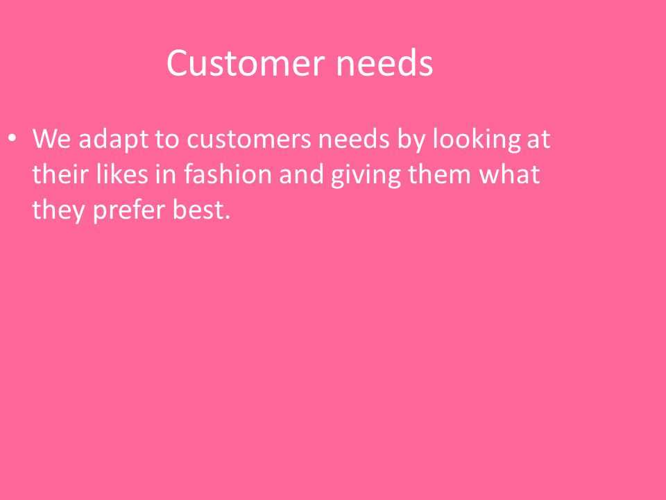 Customer needs We adapt to customers needs by looking at their likes in fashion and giving them what they prefer best.