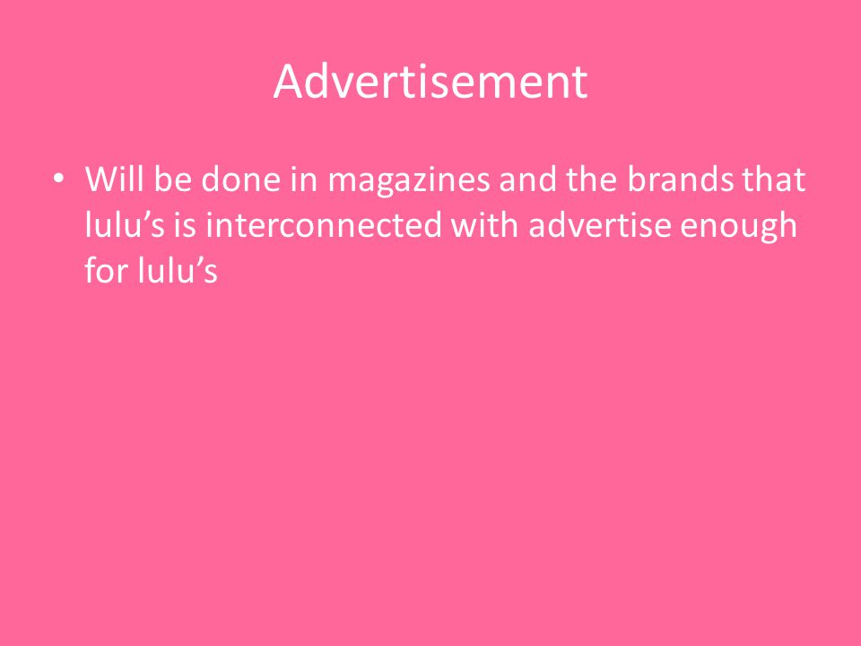 Advertisement Will be done in magazines and the brands that lulus is interconnected with advertise enough for lulus