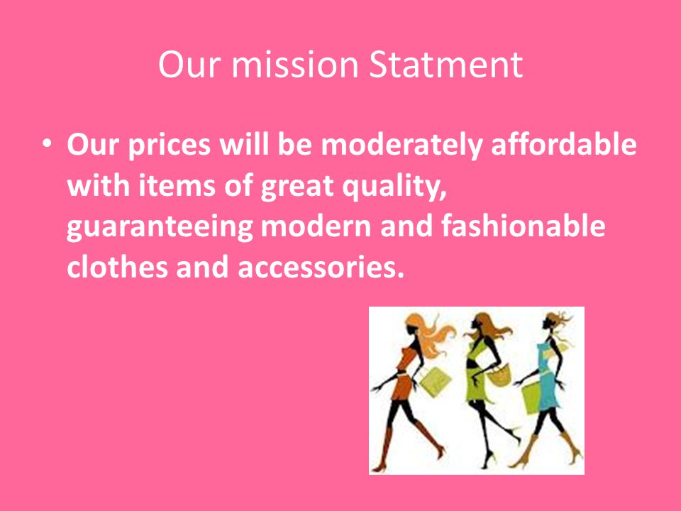 Our mission Statment Our prices will be moderately affordable with items of great quality, guaranteeing modern and fashionable clothes and accessories.