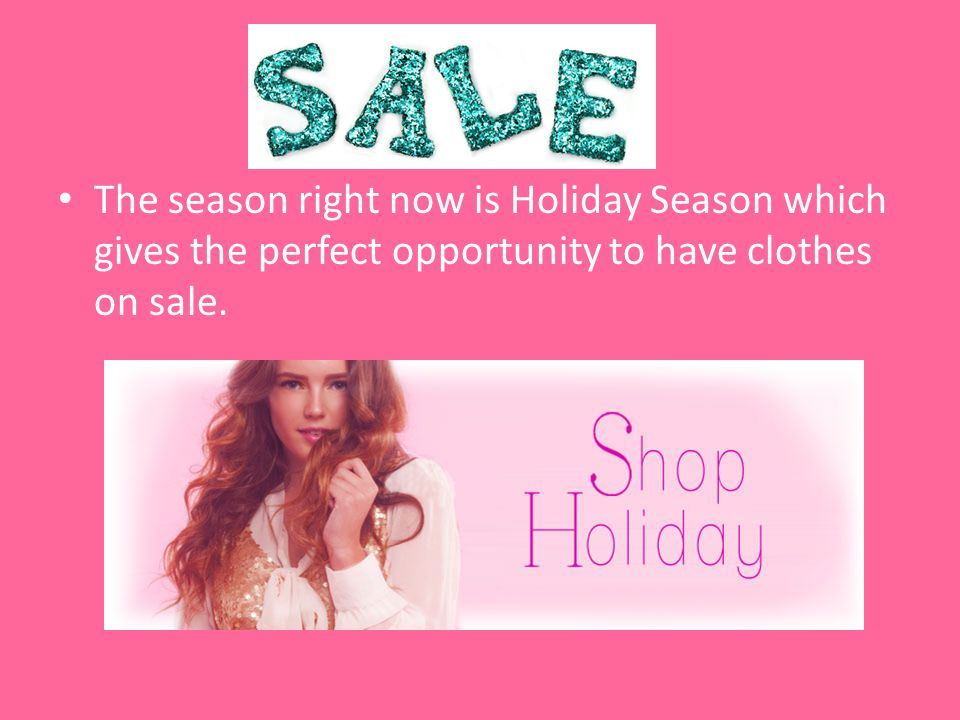 Sales ideas The season right now is Holiday Season which gives the perfect opportunity to have clothes on sale.