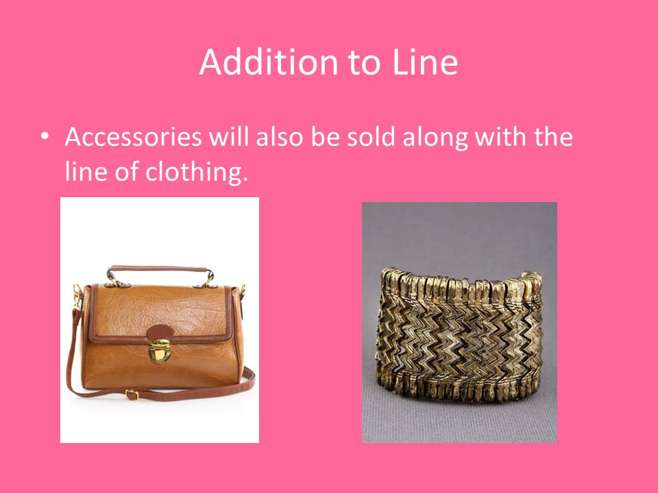 Addition to Line Accessories will also be sold along with the line of clothing.
