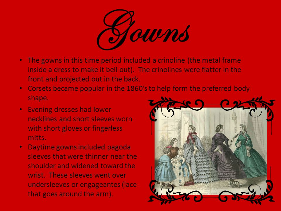 Gowns The gowns in this time period included a crinoline (the metal frame inside a dress to make it bell out).