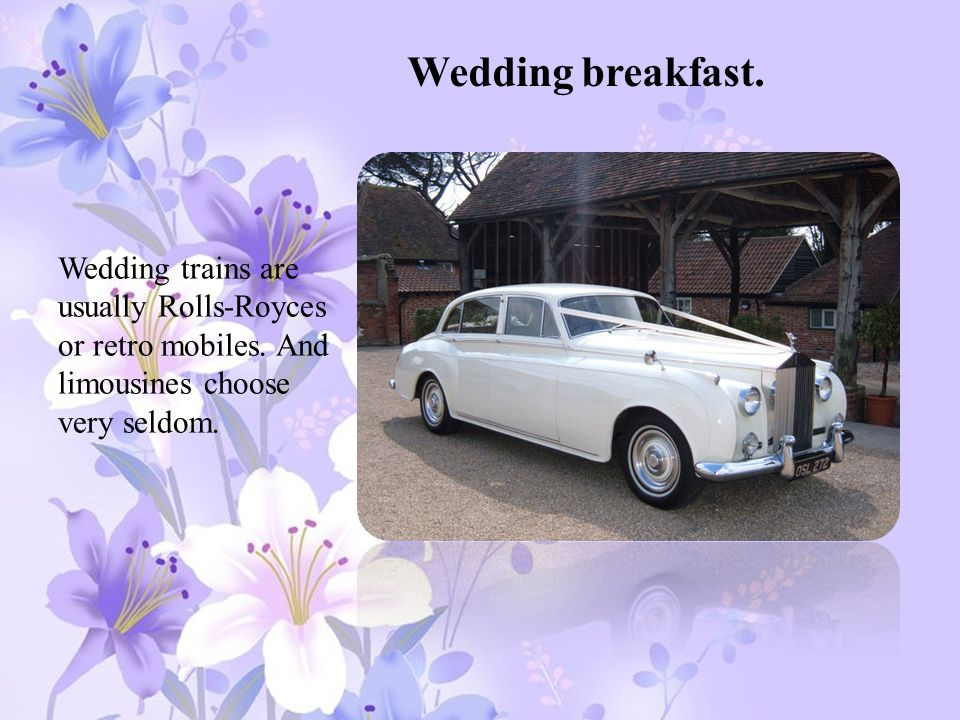 Wedding breakfast. Wedding trains are usually Rolls-Royces or retro mobiles.