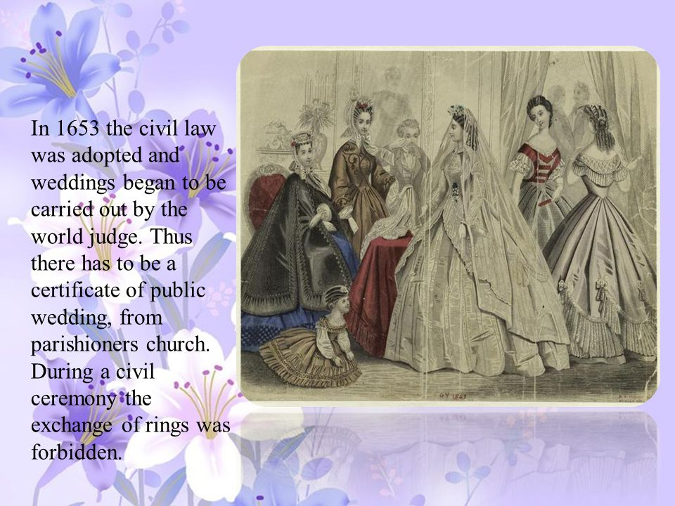 In 1653 the civil law was adopted and weddings began to be carried out by the world judge.