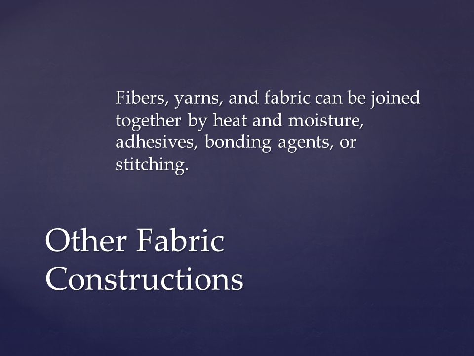 Fibers, yarns, and fabric can be joined together by heat and moisture, adhesives, bonding agents, or stitching.