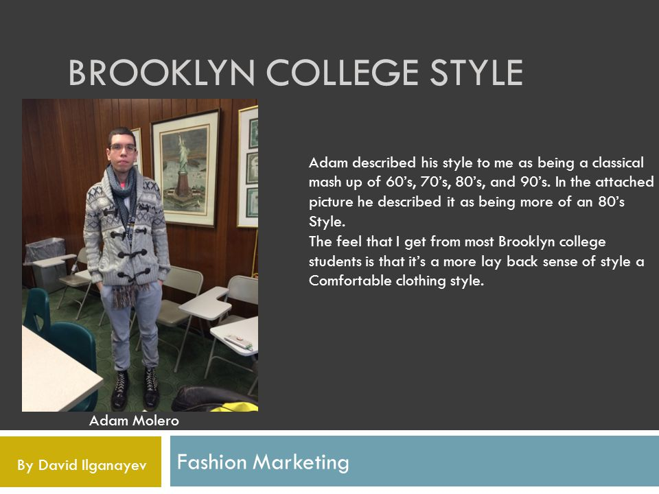 BROOKLYN COLLEGE STYLE Fashion Marketing Adam Molero Adam described his style to me as being a classical mash up of 60s, 70s, 80s, and 90s.