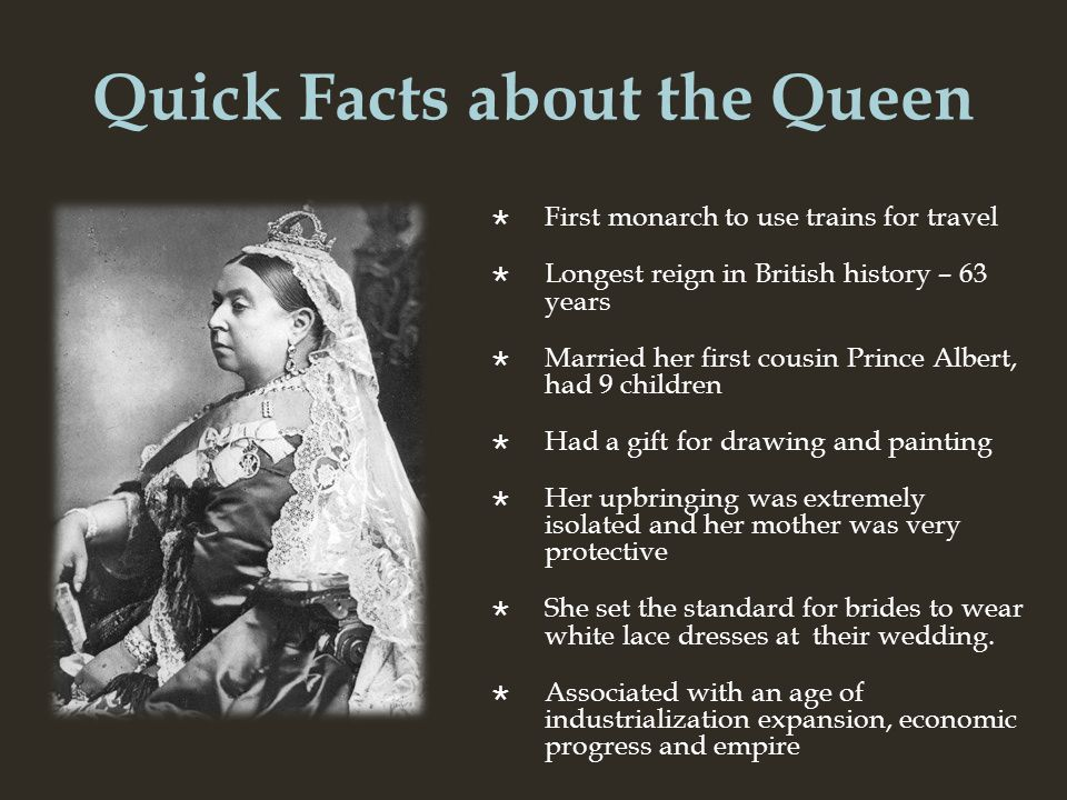 Quick Facts about the Queen First monarch to use trains for travel Longest reign in British history – 63 years Married her first cousin Prince Albert, had 9 children Had a gift for drawing and painting Her upbringing was extremely isolated and her mother was very protective She set the standard for brides to wear white lace dresses at their wedding.