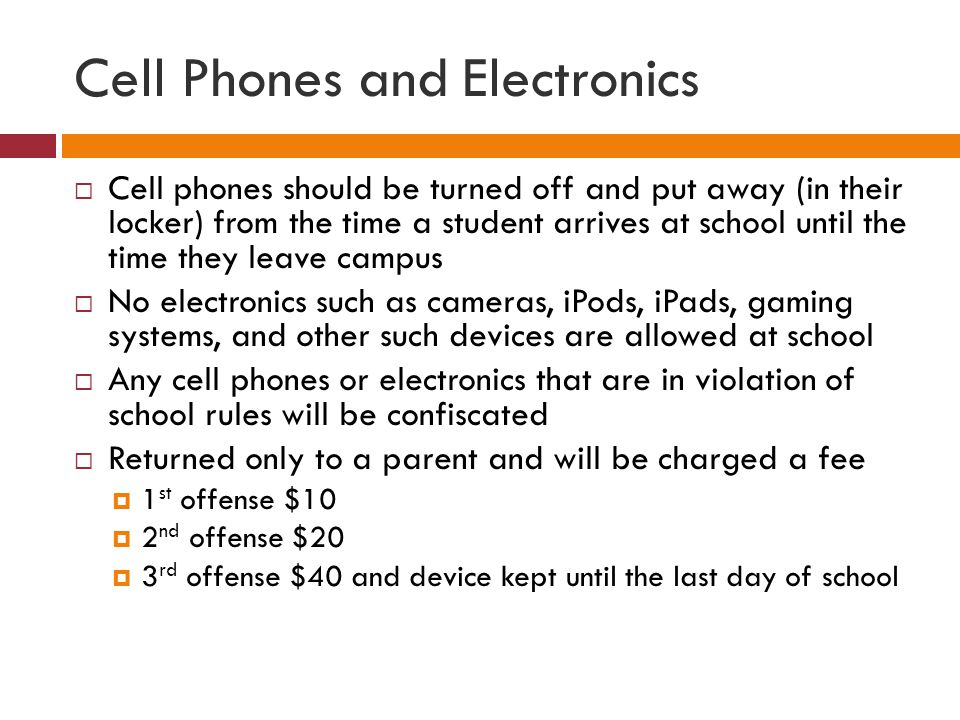 Cell Phones and Electronics Cell phones should be turned off and put away (in their locker) from the time a student arrives at school until the time they leave campus No electronics such as cameras, iPods, iPads, gaming systems, and other such devices are allowed at school Any cell phones or electronics that are in violation of school rules will be confiscated Returned only to a parent and will be charged a fee 1 st offense $10 2 nd offense $20 3 rd offense $40 and device kept until the last day of school