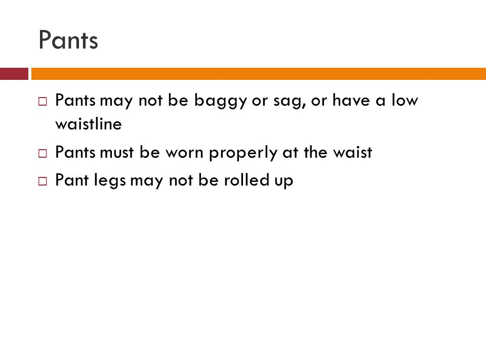 Pants Pants may not be baggy or sag, or have a low waistline Pants must be worn properly at the waist Pant legs may not be rolled up