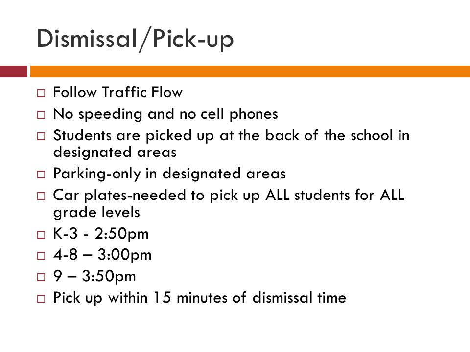 Dismissal/Pick-up Follow Traffic Flow No speeding and no cell phones Students are picked up at the back of the school in designated areas Parking-only in designated areas Car plates-needed to pick up ALL students for ALL grade levels K-3 - 2:50pm 4-8 – 3:00pm 9 – 3:50pm Pick up within 15 minutes of dismissal time
