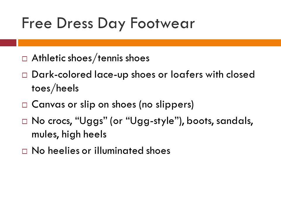 Free Dress Day Footwear Athletic shoes/tennis shoes Dark-colored lace-up shoes or loafers with closed toes/heels Canvas or slip on shoes (no slippers) No crocs, Uggs (or Ugg-style), boots, sandals, mules, high heels No heelies or illuminated shoes