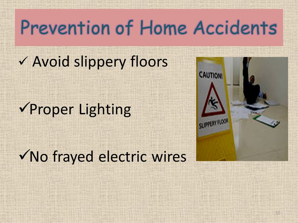 Avoid slippery floors Proper Lighting No frayed electric wires 10