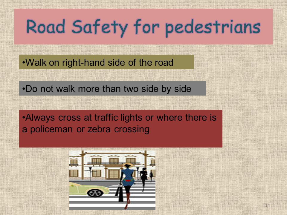 14 Walk on right-hand side of the road Do not walk more than two side by side Always cross at traffic lights or where there is a policeman or zebra crossing