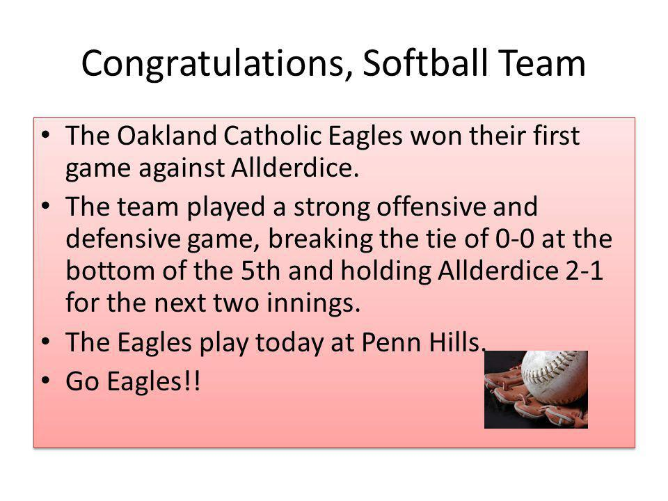 Congratulations, Softball Team The Oakland Catholic Eagles won their first game against Allderdice.
