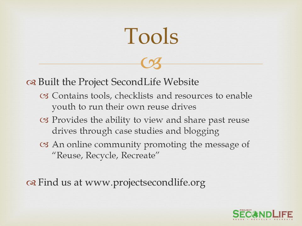 Built the Project SecondLife Website Contains tools, checklists and resources to enable youth to run their own reuse drives Provides the ability to view and share past reuse drives through case studies and blogging An online community promoting the message of Reuse, Recycle, Recreate Find us at www.projectsecondlife.org Tools