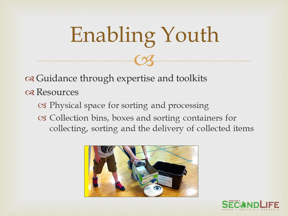 Guidance through expertise and toolkits Resources Physical space for sorting and processing Collection bins, boxes and sorting containers for collecting, sorting and the delivery of collected items Enabling Youth