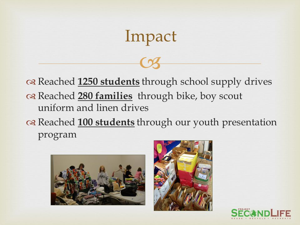 Reached 1250 students through school supply drives Reached 280 families through bike, boy scout uniform and linen drives Reached 100 students through our youth presentation program Impact