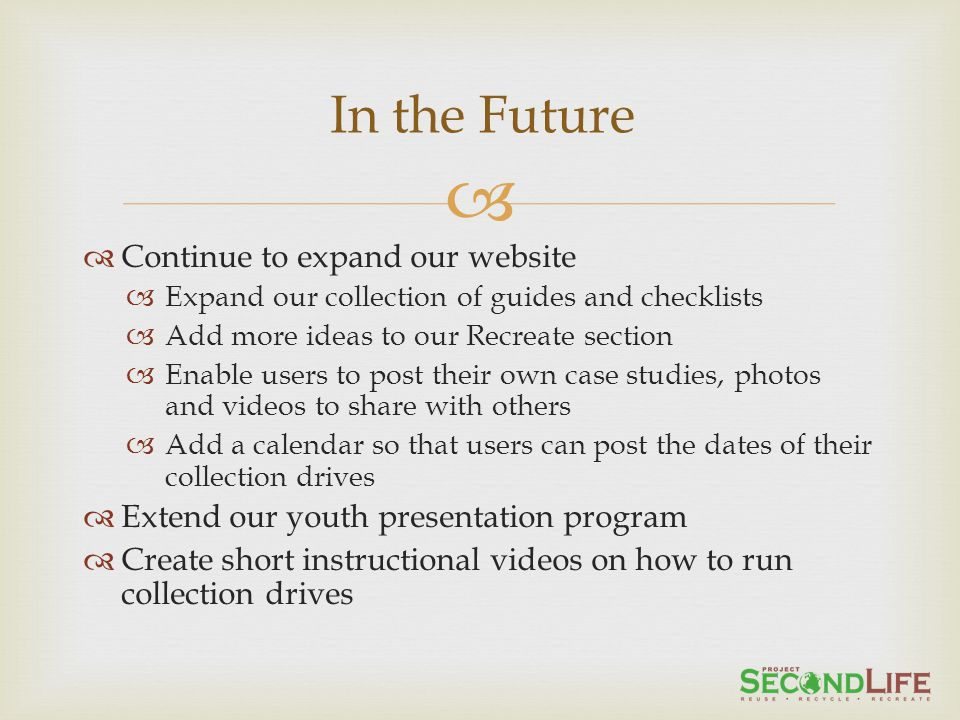 Continue to expand our website Expand our collection of guides and checklists Add more ideas to our Recreate section Enable users to post their own case studies, photos and videos to share with others Add a calendar so that users can post the dates of their collection drives Extend our youth presentation program Create short instructional videos on how to run collection drives In the Future