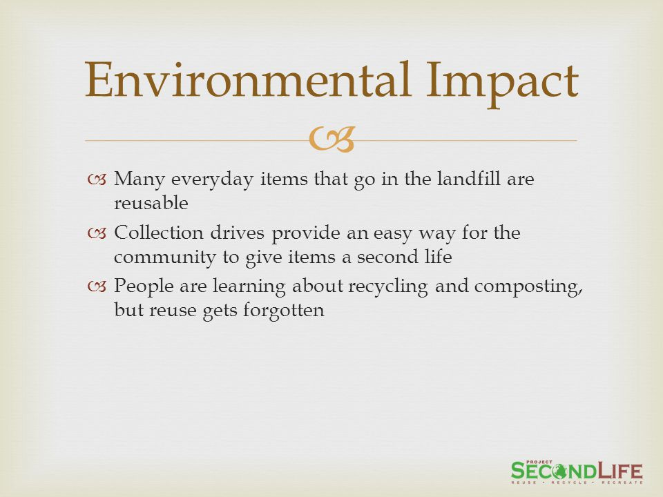 Many everyday items that go in the landfill are reusable Collection drives provide an easy way for the community to give items a second life People are learning about recycling and composting, but reuse gets forgotten Environmental Impact