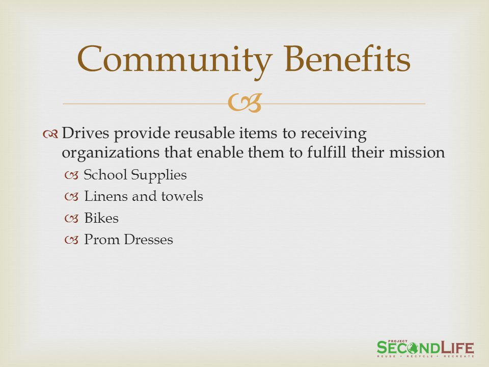 Drives provide reusable items to receiving organizations that enable them to fulfill their mission School Supplies Linens and towels Bikes Prom Dresses Community Benefits