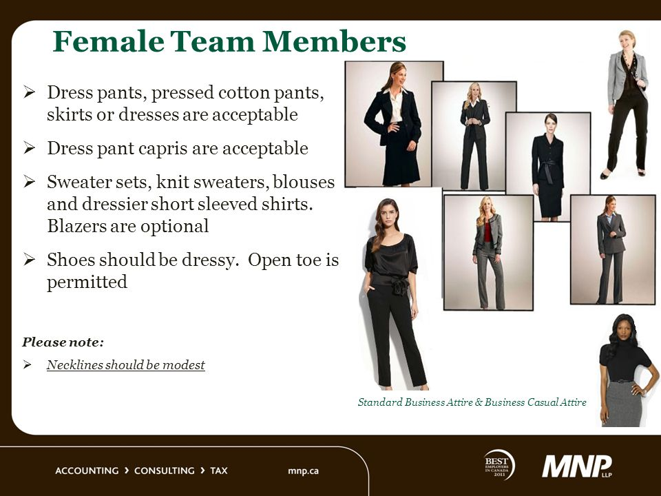 Female Team Members Dress pants, pressed cotton pants, skirts or dresses are acceptable Dress pant capris are acceptable Sweater sets, knit sweaters, blouses and dressier short sleeved shirts.