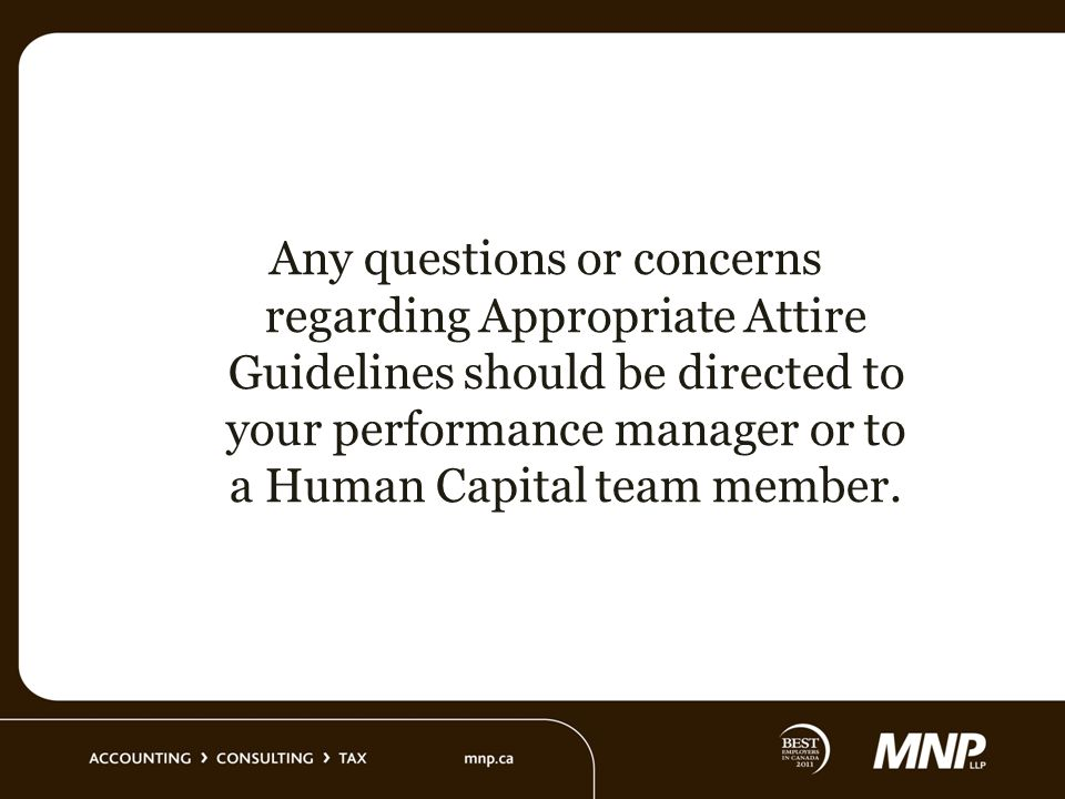 Any questions or concerns regarding Appropriate Attire Guidelines should be directed to your performance manager or to a Human Capital team member.
