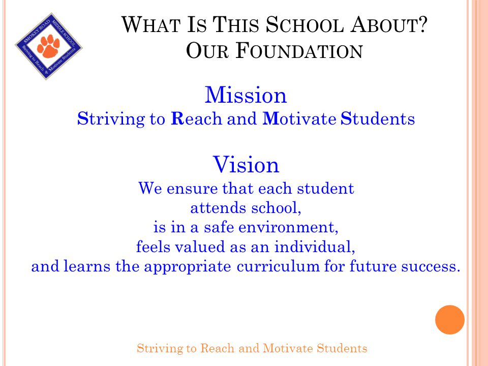 W HAT I S T HIS S CHOOL A BOUT ? O UR F OUNDATION Striving to Reach and Motivate Students Mission S triving to R each and M otivate S tudents Vision W