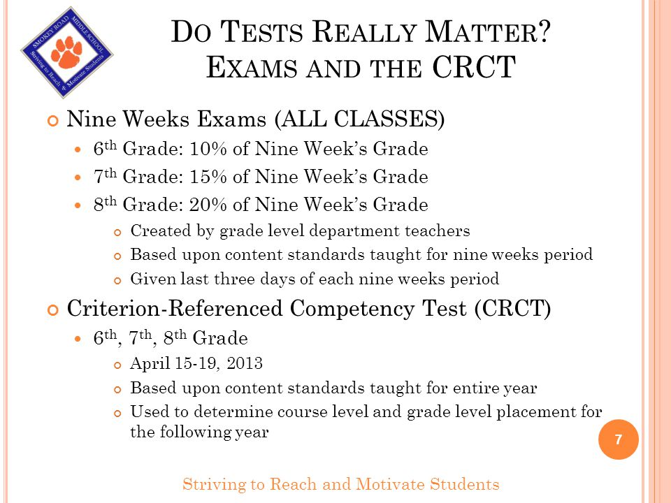 D O T ESTS R EALLY M ATTER ? E XAMS AND THE CRCT Nine Weeks Exams (ALL CLASSES) 6 th Grade: 10% of Nine Weeks Grade 7 th Grade: 15% of Nine Weeks Grad