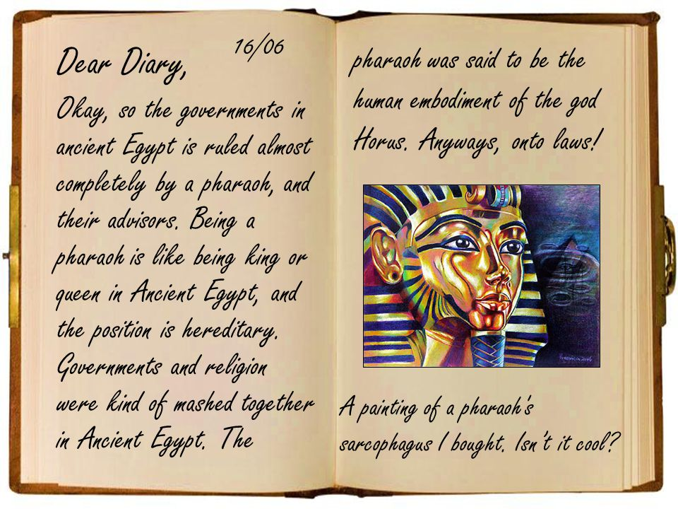 Dear Diary, Okay, so the governments in ancient Egypt is ruled almost completely by a pharaoh, and their advisors.