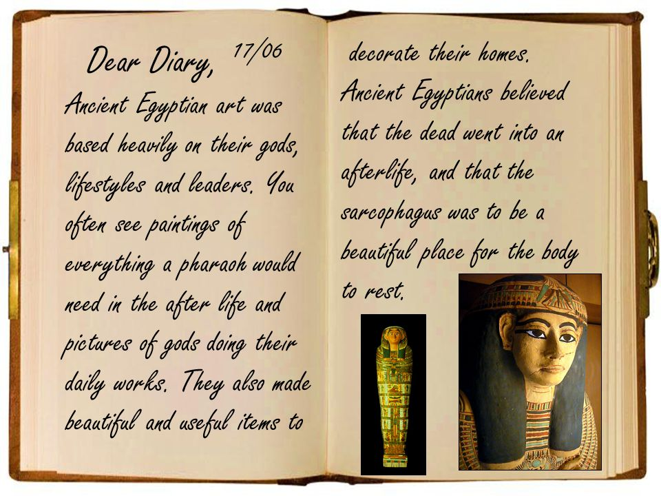 Dear Diary, Ancient Egyptian art was based heavily on their gods, lifestyles and leaders.
