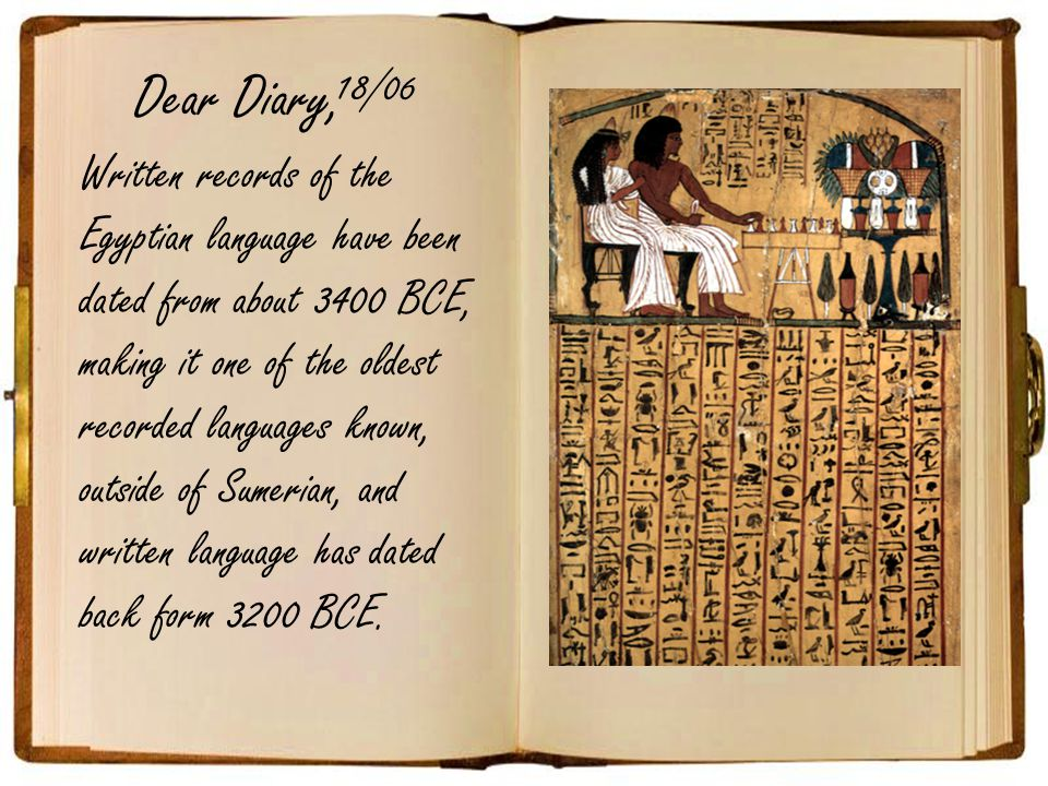 Dear Diary, Written records of the Egyptian language have been dated from about 3400 BCE, making it one of the oldest recorded languages known, outside of Sumerian, and written language has dated back form 3200 BCE.