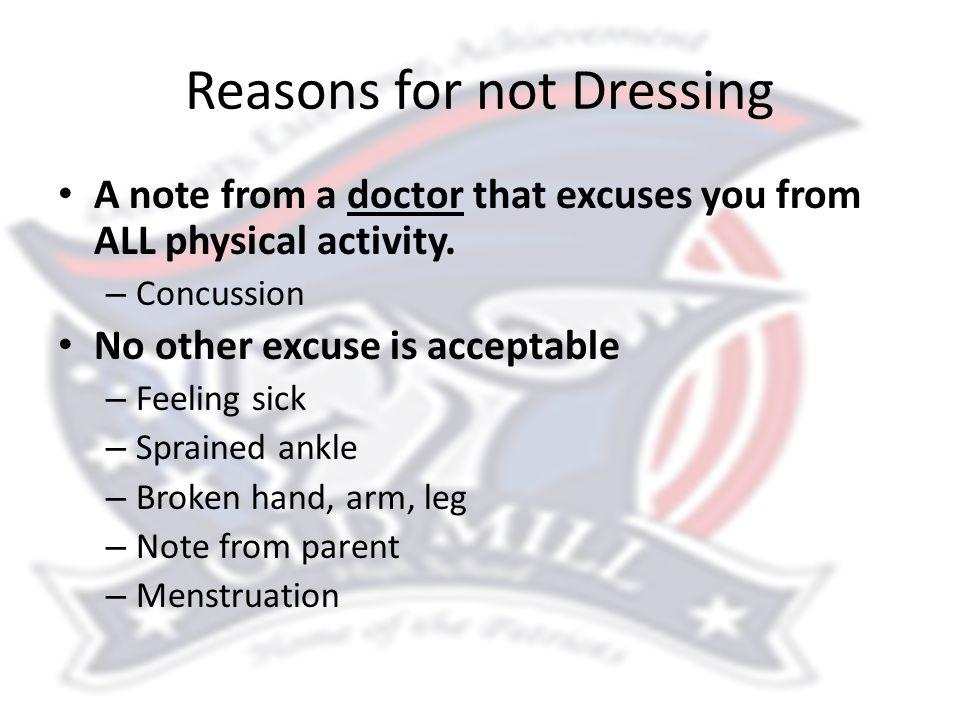 Reasons for not Dressing A note from a doctor that excuses you from ALL physical activity. – Concussion No other excuse is acceptable – Feeling sick –