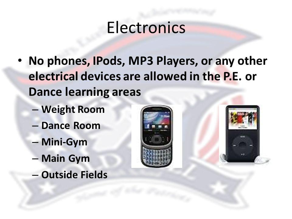 Electronics No phones, IPods, MP3 Players, or any other electrical devices are allowed in the P.E. or Dance learning areas – Weight Room – Dance Room