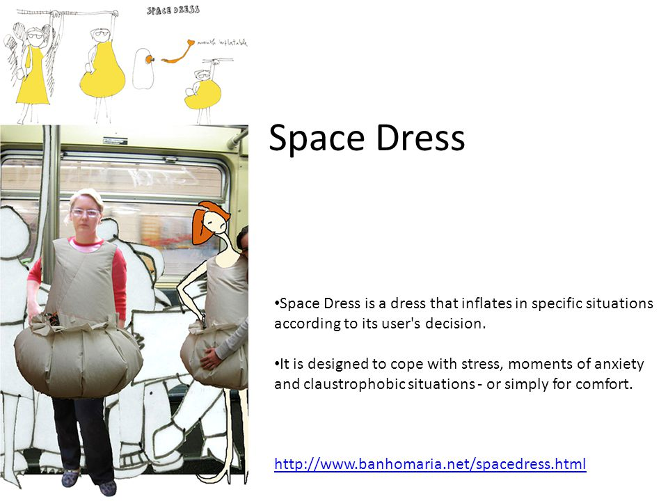Space Dress Space Dress is a dress that inflates in specific situations according to its user's decision. It is designed to cope with stress, moments