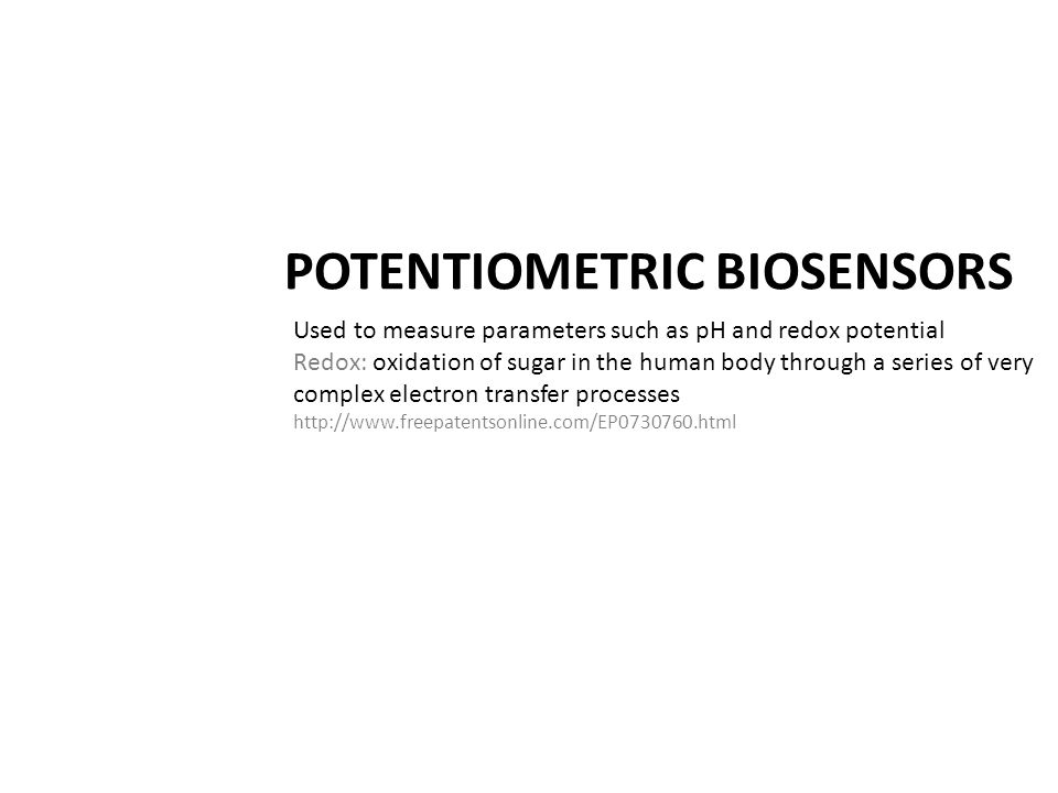 POTENTIOMETRIC BIOSENSORS Used to measure parameters such as pH and redox potential Redox: oxidation of sugar in the human body through a series of ve