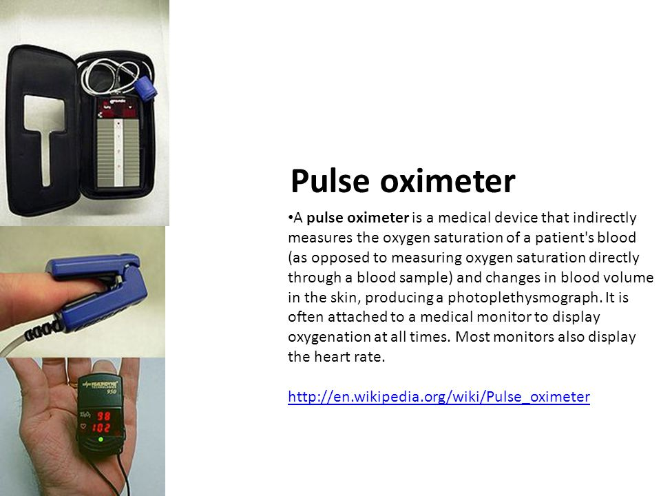 Pulse oximeter A pulse oximeter is a medical device that indirectly measures the oxygen saturation of a patient's blood (as opposed to measuring oxyge