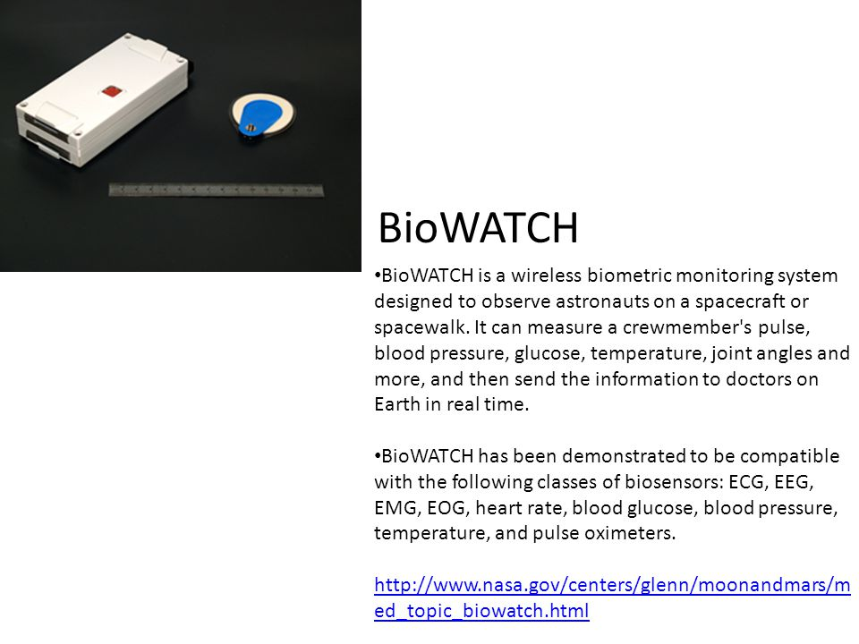 BioWATCH BioWATCH is a wireless biometric monitoring system designed to observe astronauts on a spacecraft or spacewalk. It can measure a crewmember's