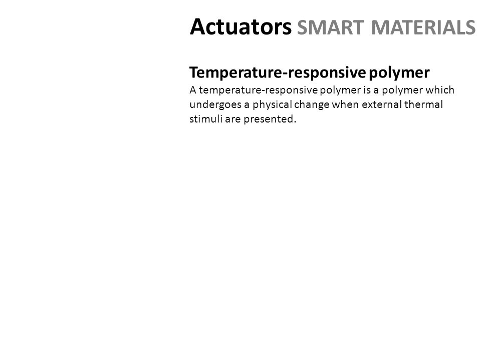 Actuators SMART MATERIALS Temperature-responsive polymer A temperature-responsive polymer is a polymer which undergoes a physical change when external thermal stimuli are presented.